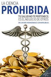 La ciencia prohibida: Tu salud no te pertenece: es el negocio de otros
