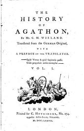 The History of Agathon: By Mr. C. M. Wieland. Translated from the German Original, with a Preface by the Translator. ...