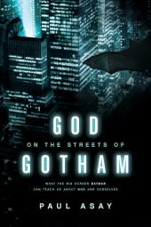 God on the Streets of Gotham: What the Big Screen Batman Can Teach Us about God and Ourselves