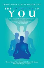 The Intuitive in You: How to Control Your Energy Field, Heal with Energy, Work with Angels, and More