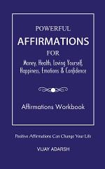 POWERFUL AFFIRMATIONS: FOR Money, Health, Loving Yourself, Happiness, Emotions & Confidence (Workbook)