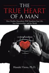 The TRUE HEART of a MAN: How Healthy Masculinity Will Transform Your Life, Your Relationships, and the World