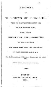 History of the Town of Plymouth, from Its First Settlement in 1620, to the Present Time: With a Concise History of the Aborigines of New England, and Their Wars with the English, &c