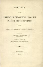 History of the Currency of the Country and of the Loans of the United States from the Earliest Period to June 30, 1896