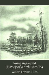 Some Neglected History of North Carolina: Being an Account of the Revolution of the Regulators and of the Battle of Alamance, the First Battle of the American Revolution