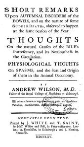 Short Remarks Upon Autumnal Disorders of the Bowels and on the Nature of Some Sudden Deaths, Observed to Happen at the Same Season of the Year: Thoughts on the Natural Causes of the Bile's Putrescency, and Its Noxiousness in the Circulation, Physiological Thouhts on Spams and the Seat and Origin of Them in the Animal Oeconomy