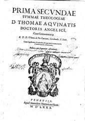 Summae totius theologiae d. Thomae Aquinatis doctoris angelici ... cum commentarijs r.d.d. Thomae de Vio Caietani, cardinalis. S. Sixti. Quae autem ei addita, ad legentium profectum, vel ex commentarijs expuncta sunt, & ad lectores praefatio, & loci ipsi, satis clare ostendunt. Tres insuper additi sunt indices, ... Pars prima °-tertia!: Prima secundae Summae theologiae d. Thomae Aquinatis doctoris angelici, cum commentarijs r.d.d. Thomae de Vio Caietani, .., Volume 2