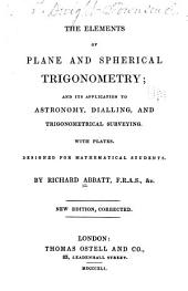 The elements of plane and spherical trigonometry: and its application to astronomy, dialling, and trigonometrical surveying. With plates. Designed for mathematical students