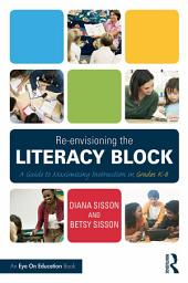 Re-envisioning the Literacy Block: A Guide to Maximizing Instruction in Grades K-8