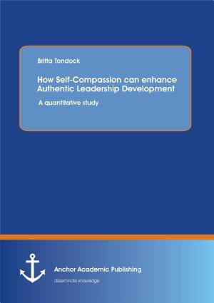 How Self Compassion Can Enhance Authentic Leadership Development  A Quantitative Study