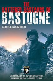 The Battered Bastards of Bastogne: A Chronicle of the Defense of Bastogne December 19, 1944–January 17, 1945