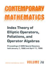 Index Theory of Elliptic Operators, Foliations, and Operator Algebras: Proceedings of AMS Special Sessions Held January 7, 1986 and April 11, 1986