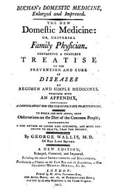 Buchan's Domestic medicine, enlarged and improved ... together with an appendix, containing a dispensatory for the use of private practitioners. To which are now added some observations on the diet of the common people ... by George Wallis, ... A new edition, etc