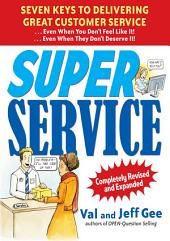 Super Service: Seven Keys to Delivering Great Customer Service...Even When You Don't Feel Like It!...Even When They Don't Deserve It!, Completely Revised: Edition 2