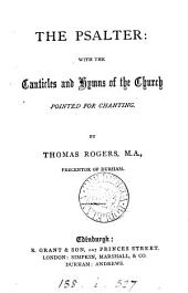 The Psalter: with the canticles and hymns of the Church pointed for chanting, by T. Rogers