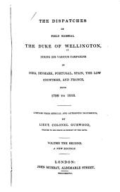 The Dispatches of Field Marshal the Duke of Wellington, During His Various Campaigns in India, Denmark, Portugal, Spain, the Low Countries, and France: From 1799 to 1818. Compiled from Official and Authentic Documents, Volume 2