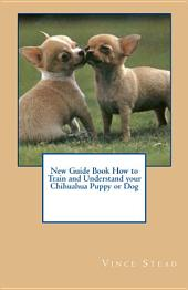 New Guide Book How to Train and Understand Your Chihuahua Puppy Or Dog