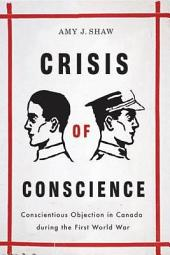 Crisis of Conscience: Conscientious Objection in Canada during the First World War