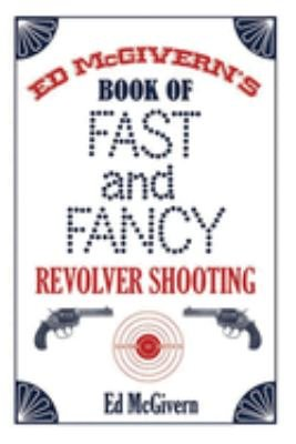 Ed McGivern s Book of Fast and Fancy Revolver Shooting