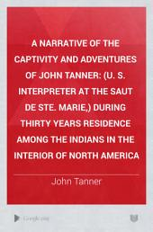 A Narrative of the Captivity and Adventures of John Tanner: (U. S. Interpreter at the Saut de Ste. Marie,) During Thirty Years Residence Among the Indians in the Interior of North America