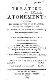 A treatise on atonement: in which, the finite nature of sin is argued, its cause and consequences as such; the necessity and nature of atonement; and its glorious consequences, in the final reconciliation of all men to holiness and happiness