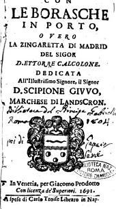 Con le borasche in porto, o vero la zingaretta di Madrid del sigor [!] D. Ettorre Calcolone. Dedicata all'illustrissimo ... Scipione Giuuo, marchese di Landscron