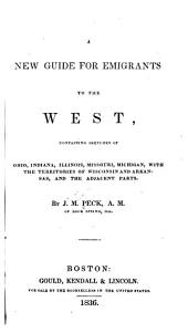 A New Guide for Emigrants to the West: Containing Sketches of Ohio, Indiana, Illinois, Missouri, Michigan, with the Territories of Wisconsin and Arkansas, and the Adjacent Parts