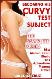 Becoming His Curvy Test Subject: The Complete Series (BBW Medical Exam Bimbo and Aphrodisiac Menage Erotica)