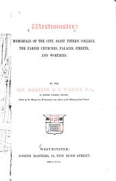 Westminster: memorials of the city, Saint Peter's college, the parish churches, palaces, streets, and worthies