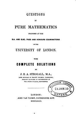 Questions in pure mathematics proposed at the B A  and B Sc  pass and honours examinations of the University of London with complete solutions by J E A  Steggall PDF