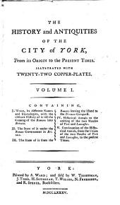 The History and Antiquities of the City of York: From Its Origin to the Present Times. Illustrated with Twenty-two Copper-plates ...