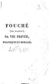 Fouché (de Nantes).: Sa vie privée, politique et morale, depuis son entrée à la Convention jusqu'à ce jour
