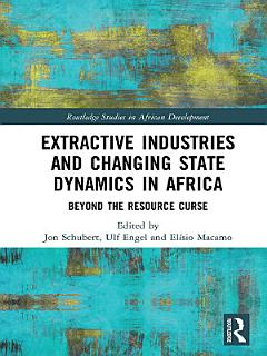 Extractive Industries and Changing State Dynamics in Africa Book