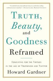Truth, Beauty, and Goodness Reframed: Educating for the Virtues in the Age of Truthiness and Twitter