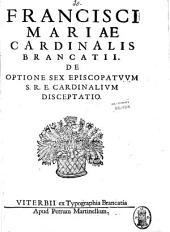 Francisci Mariae cardinalis Brancatii De optione sex episcopatuum S.R.E. cardinalium disceptatio