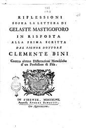 Riflessioni sopra la lettera di Gelaste Mastigoforo in risposta alla prima scritta dal signor dottore Clemente Bini contro alcune dissertazioni metafisiche d'un professore di Pisa