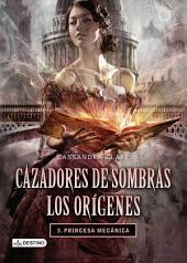 Cazadores de sombras. Princesa mecánica. Los orígenes 3. (Edición mexicana): Saga Cazadores de sombras. Los orígenes