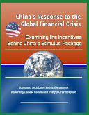 China s Response to the Global Financial Crisis  Examining the Incentives Behind China s Stimulus Package   Economic  Social  and Political Argument I PDF