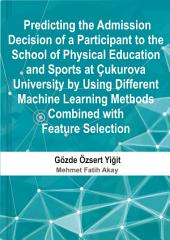 Predicting the Admission Decision of a Participant to the School of Physical Education and Sports at Cukurova University by Using Different Machine Learning Methods Combined with Feature Selection
