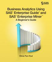Business Analytics Using SAS Enterprise Guide and SAS Enterprise Miner: A Beginner's Guide