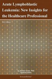 Acute Lymphoblastic Leukemia: New Insights for the Healthcare Professional: 2011 Edition