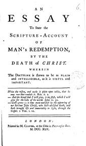 An Essay to State the Scripture-account of Man's Redemption, by the Death of Christ. Wherein the Doctrine is Shewn to be as Plain and Intelligble, as it is Useful and Important: Volume 6