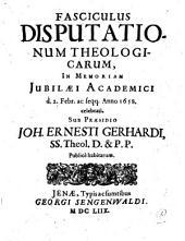 Fasciculus Disputationum Theologicarum, In Memoriam Iubilaei Academici, d. 2. Febr. ac seqq. anno 1658. celebrati, Sub Praesidio Joh. Ernesti Gerhardi ... Publicè habitarum