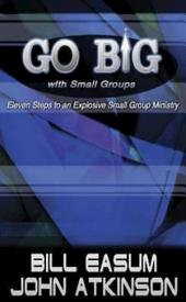 Go BIG with Small Groups: Eleven Steps to an Explosive Small Group Ministry