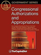 Congressional Authorizations and Appropriations: How Congress Exercises the Power of the Purse through Authorizing Legislation, Appropriations Measures, Supplemental Appropriations, Earmarks, and Enforcing the Authorization-Appropriations Process