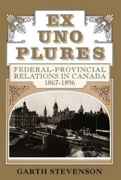 Ex Uno Plures: Federal-Provincial Relations in Canada, 1867-1896