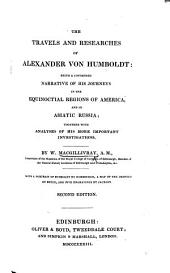 The Travels and Researches of Alexander Von Humboldt: Being a Condensed Narrative of His Journeys in the Equinoctial Regions of America, and in Asiatic Russia : Together with Analysis of His More Important Investigations