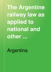The Argentine Railway Law as Applied to National and Other Railways Corrected in Accordance with All Modifications and Alterations Up to the 31st. December 1899: Rev. and Tr. Into English, with English Equivalents in Weights and Measures ...