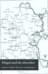 Fingal and Its Churches: A Historical Sketch of the Foundation and Struggles of the Church of Ireland in that Part of the County Dublin which Lies to the North of the River Tolka