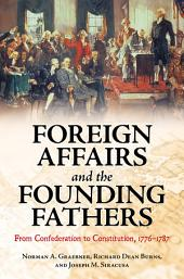 Foreign Affairs and the Founding Fathers: From Confederation to Constitution, 1776–1787: From Confederation to Constitution, 1776-1787